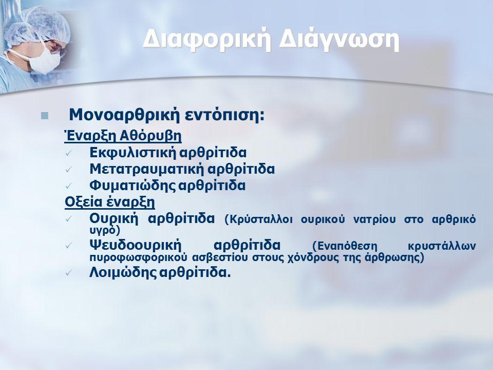 Διαφορική Διάγνωση Μονοαρθρική εντόπιση: Έναρξη Αθόρυβη Εκφυλιστική αρθρίτιδα Μετατραυματική αρθρίτιδα Φυματιώδης αρθρίτιδα Οξεία έναρξη Ουρική αρθρίτιδα (Κρύσταλλοι ουρικού νατρίου στο αρθρικό υγρό) Ψευδοουρική αρθρίτιδα (Εναπόθεση κρυστάλλων πυροφωσφορικού ασβεστίου στους χόνδρους της άρθρωσης) Λοιμώδης αρθρίτιδα.