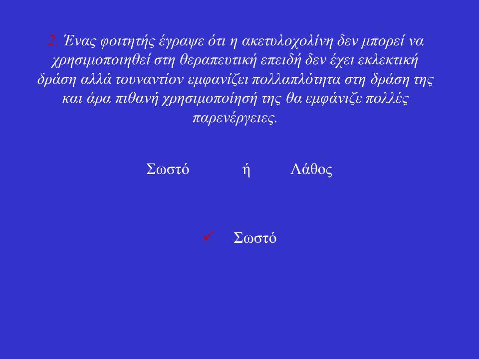 2. Ένας φοιτητής έγραψε ότι η ακετυλοχολίνη δεν μπορεί να χρησιμοποιηθεί στη θεραπευτική επειδή δεν έχει εκλεκτική δράση αλλά τουναντίον εμφανίζει πολ