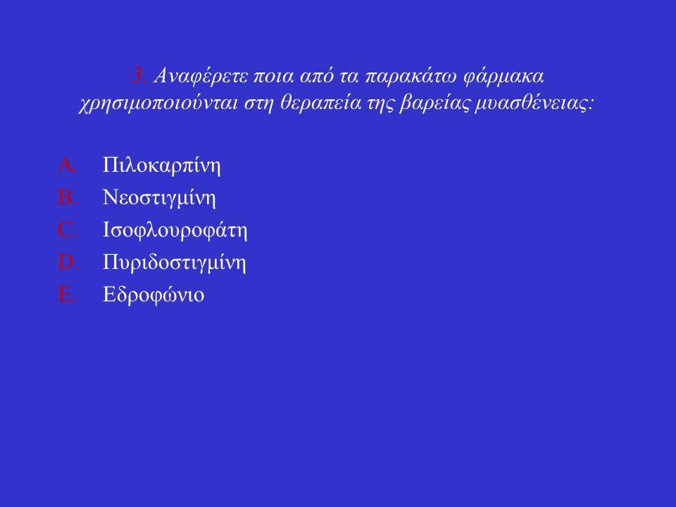 3. Αναφέρετε ποια από τα παρακάτω φάρμακα χρησιμοποιούνται στη θεραπεία της βαρείας μυασθένειας: A.Πιλοκαρπίνη B.Νεοστιγμίνη C.Ισοφλουροφάτη D.Πυριδοσ