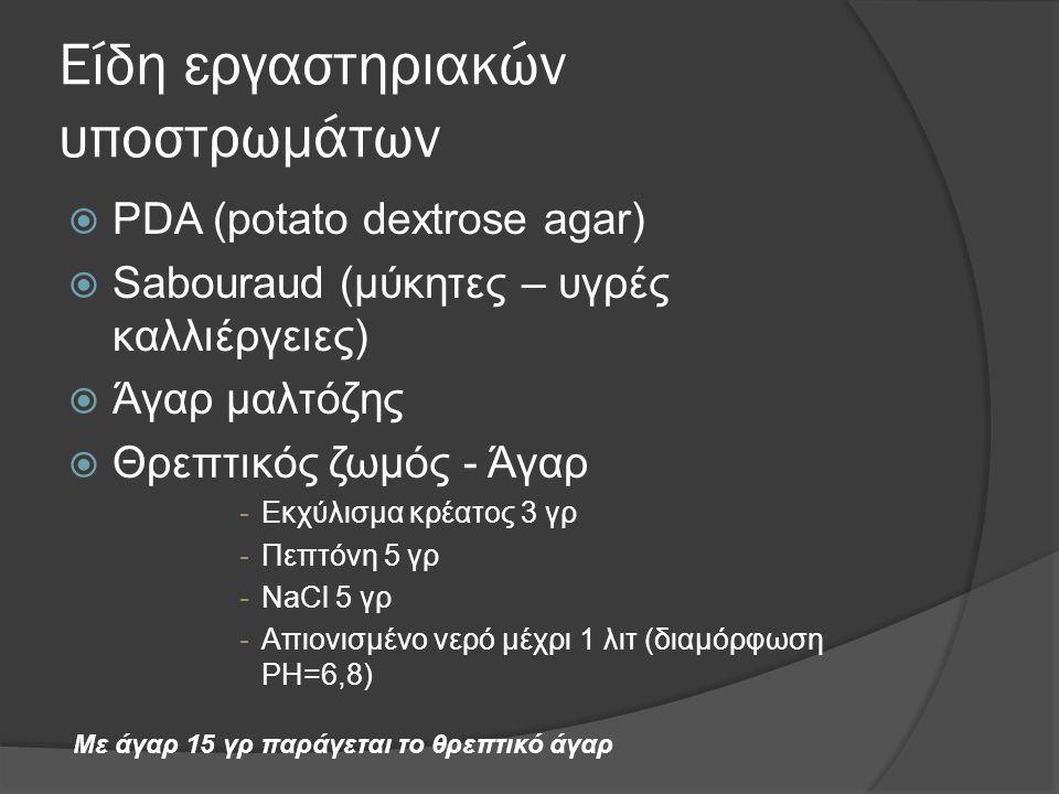 Είδη εργαστηριακών υποστρωμάτων  PDA (potato dextrose agar)  Sabouraud (μύκητες – υγρές καλλιέργειες)  Άγαρ μαλτόζης  Θρεπτικός ζωμός - Άγαρ -Εκχύλισμα κρέατος 3 γρ -Πεπτόνη 5 γρ -NaCl 5 γρ -Απιονισμένο νερό μέχρι 1 λιτ (διαμόρφωση PH=6,8) Με άγαρ 15 γρ παράγεται το θρεπτικό άγαρ
