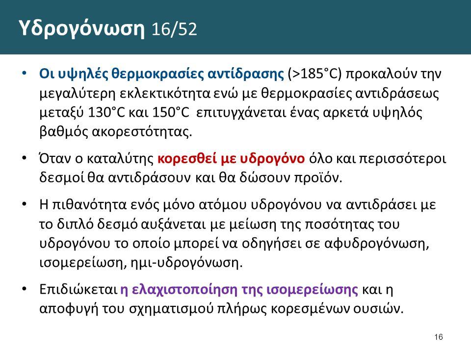 Υδρογόνωση 16/52 Οι υψηλές θερμοκρασίες αντίδρασης (>185°C) προκαλούν την μεγαλύτερη εκλεκτικότητα ενώ με θερμοκρασίες αντιδράσεως μεταξύ 130°C και 15