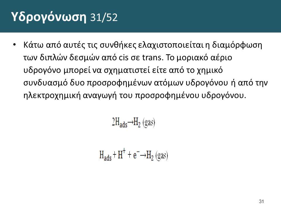 Υδρογόνωση 31/52 Κάτω από αυτές τις συνθήκες ελαχιστοποιείται η διαμόρφωση των διπλών δεσμών από cis σε trans. Το μοριακό αέριο υδρογόνο μπορεί να σχη