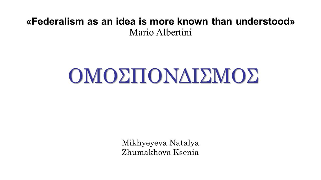 «Federalism as an idea is more known than understood» Mario Albertini ΟΜΟΣΠΟΝΔΙΣΜΟΣ Mikhyeyeva Natalya Zhumakhova Ksenia
