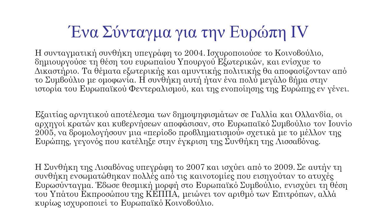Ένα Σύνταγμα για την Ευρώπη IV Η συνταγματική συνθήκη υπεγράφη το 2004. Ισχυροποιούσε το Κοινοβούλιο, δημιουργούσε τη θέση του ευρωπαίου Υπουργού Εξωτ