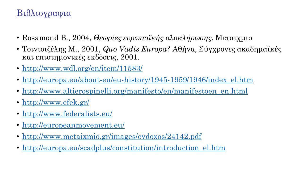 Βιβλιογραφια Rosamond B., 2004, Θεωρίες ευρωπαϊκής ολοκλήρωσης, Μεταιχμιο Τσινισιζέλης Μ., 2001, Quo Vadis Europa? Αθήνα, Σύγχρονες ακαδημαϊκές και επ