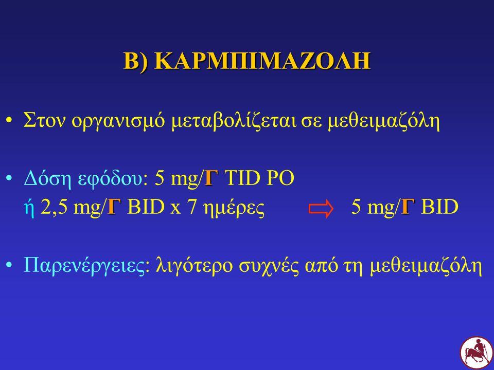Β) ΚΑΡΜΠΙΜΑΖΟΛΗ Στον οργανισμό μεταβολίζεται σε μεθειμαζόλη ΓΔόση εφόδου: 5 mg/Γ TID PO ΓΓ ή 2,5 mg/Γ BID x 7 ημέρες5 mg/Γ BID Παρενέργειες: λιγότερο συχνές από τη μεθειμαζόλη