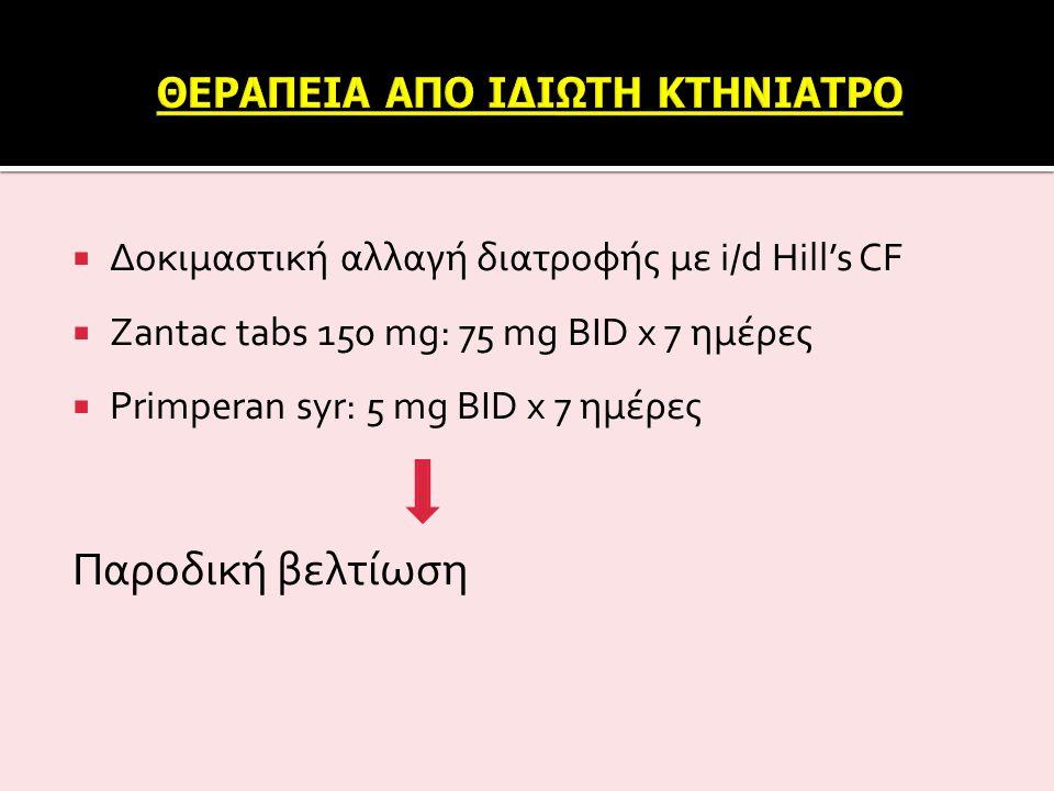  Δοκιμαστική αλλαγή διατροφής με i/d Hill's CF  Zantac tabs 150 mg: 75 mg BID x 7 ημέρες  Primperan syr: 5 mg BID x 7 ημέρες Παροδική βελτίωση