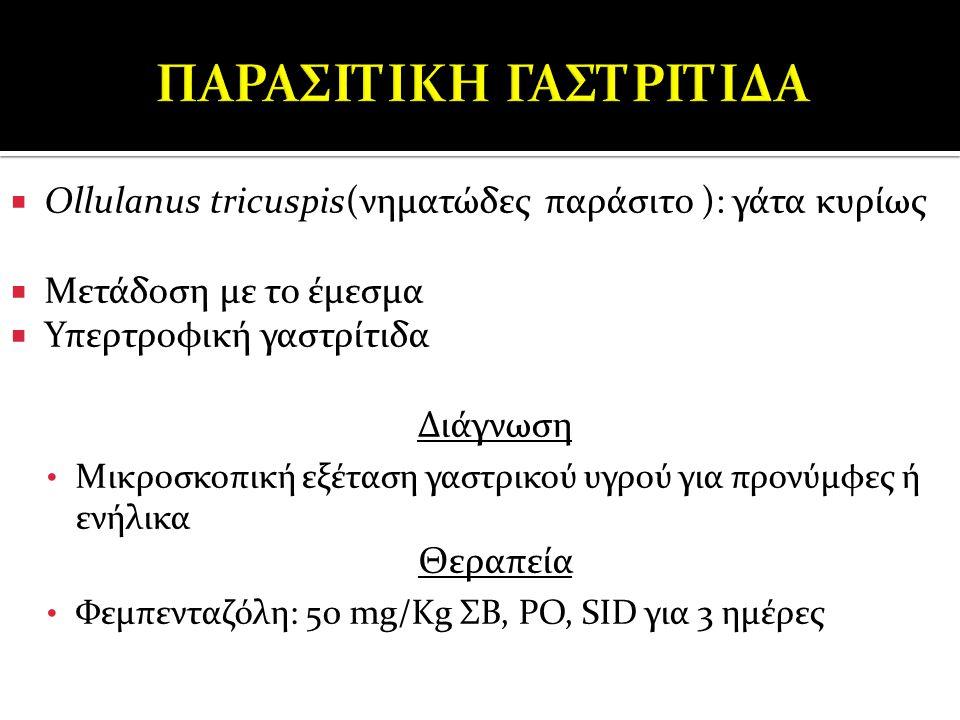  Ollulanus tricuspis(νηματώδες παράσιτο ): γάτα κυρίως  Μετάδοση με το έμεσμα  Υπερτροφική γαστρίτιδα Διάγνωση Μικροσκοπική εξέταση γαστρικού υγρού