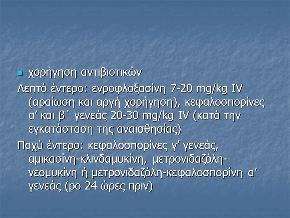 χορήγηση αντιβιοτικών χορήγηση αντιβιοτικών Λεπτό έντερο: ενροφλοξασίνη 7-20 mg/kg IV (αραίωση και αργή χορήγηση), κεφαλοσπορίνες α' και β΄ γενεάς 20-30 mg/kg IV (κατά την εγκατάσταση της αναισθησίας) Παχύ έντερο: κεφαλοσπορίνες γ' γενεάς, αμικασίνη-κλινδαμυκίνη, μετρονιδαζόλη- νεομυκίνη ή μετρονιδαζόλη-κεφαλοσπορίνη α' γενεάς (po 24 ώρες πριν)