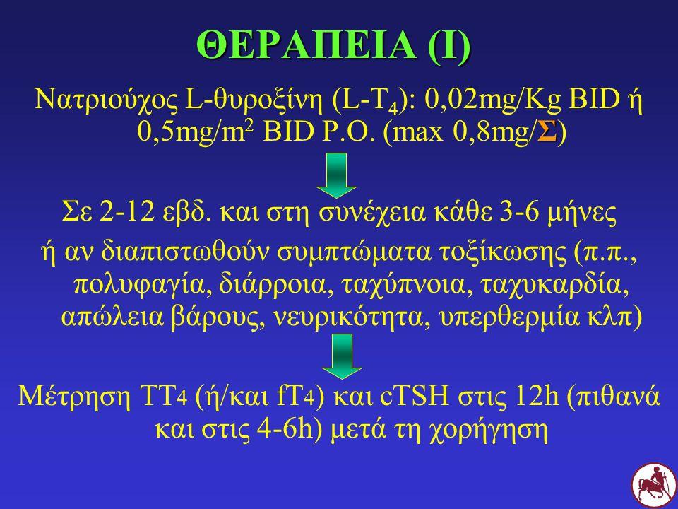 ΘΕΡΑΠΕΙΑ (Ι) Σ Νατριούχος L-θυροξίνη (L-Τ 4 ): 0,02mg/Kg BID ή 0,5mg/m 2 BID P.O. (max 0,8mg/Σ) Σε 2-12 εβδ. και στη συνέχεια κάθε 3-6 μήνες ή αν διαπ