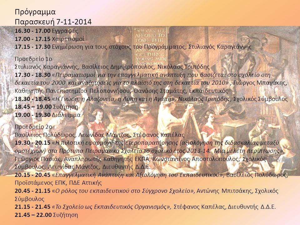 Πρόγραμμα Παρασκευή 7-11-2014 16.30 - 17.00 Εγγραφές 17.00 - 17.15 Χαιρετισμοί 17.15 - 17.30 Ενημέρωση για τους στόχους του Προγράμματος, Στυλιανός Καραγιάννης Προεδρείο 1o Στυλιανός Καραγιάννης, Βασίλειος Δημητρόπουλος, Νικόλαος Τριπόδης 17.30 - 18.30 «Πειραματισμοί για την επαγγελματική ανάπτυξη που βασίζεται στο σχολείο στη δεκαετία του 2000 και αναζητήσεις για το πλαίσιό της στη δεκαετία του 2010», Γιώργος Μπαγάκης, Καθηγητής Πανεπιστημίου Πελοποννήσου, Θανάσης Σταμάτης, Εκπαιδευτικός 18.30 - 18.45 «Η Γνώση, η Αλαζονεία, η Λύπη και η Αγάπη», Νικόλαος Τριπόδης, Σχολικός Σύμβουλος 18.45 – 19.00 Συζήτηση 19.00 - 19.30 Διάλειμμα Προεδρείο 2o Βασίλειος Πολύδωρος, Λεωνίδας Μάντζος, Στέφανος Καπέλας 19.30 - 20.15 «Η πιλοτική εφαρμογή της ετεροπαρατήρησης (αξιολόγηση της διδασκαλίας μεταξύ ομοτέχνων) στα Πρότυπα Πειραματικά Σχολεία το σχολικό έτος 2013-14.