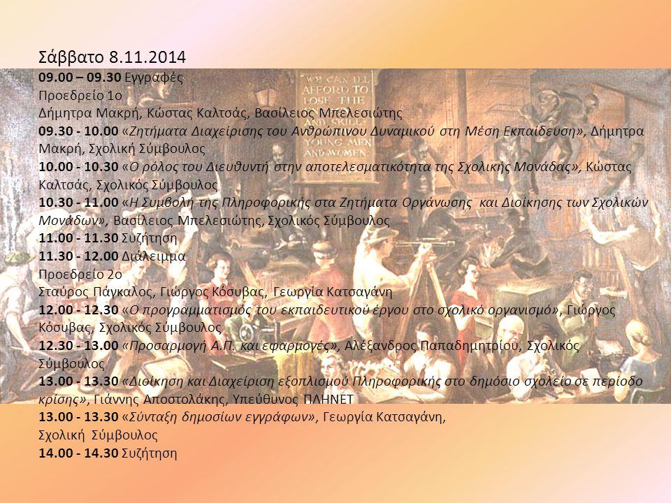 Σάββατο 8.11.2014 09.00 – 09.30 Εγγραφές Προεδρείο 1o Δήμητρα Μακρή, Κώστας Καλτσάς, Βασίλειος Μπελεσιώτης 09.30 - 10.00 «Ζητήματα Διαχείρισης του Ανθρώπινου Δυναμικού στη Μέση Εκπαίδευση», Δήμητρα Μακρή, Σχολική Σύμβουλος 10.00 - 10.30 «Ο ρόλος του Διευθυντή στην αποτελεσματικότητα της Σχολικής Μονάδας», Κώστας Καλτσάς, Σχολικός Σύμβουλος 10.30 - 11.00 «Η Συμβολή της Πληροφορικής στα Ζητήματα Οργάνωσης και Διοίκησης των Σχολικών Μονάδων», Βασίλειος Μπελεσιώτης, Σχολικός Σύμβουλος 11.00 - 11.30 Συζήτηση 11.30 - 12.00 Διάλειμμα Προεδρείο 2o Σταύρος Πάγκαλος, Γιώργος Κόσυβας, Γεωργία Κατσαγάνη 12.00 - 12.30 «Ο προγραμματισμός του εκπαιδευτικού έργου στο σχολικό οργανισμό», Γιώργος Κόσυβας, Σχολικός Σύμβουλος 12.30 - 13.00 «Προσαρμογή Α.Π.