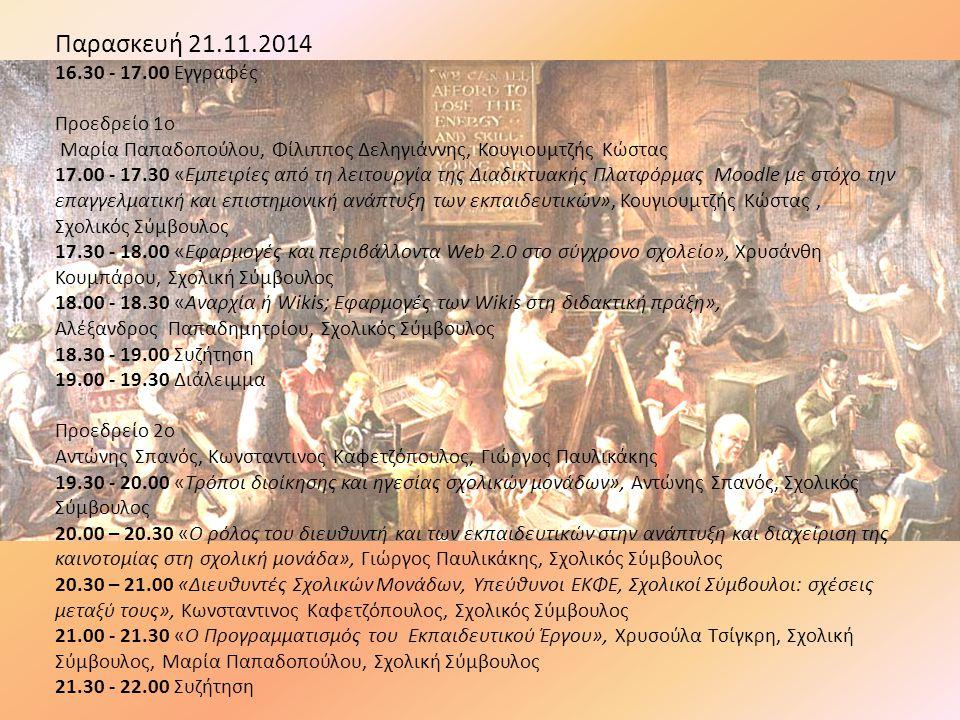 Παρασκευή 21.11.2014 16.30 - 17.00 Εγγραφές Προεδρείο 1o Μαρία Παπαδοπούλου, Φίλιππος Δεληγιάννης, Κουγιουμτζής Κώστας 17.00 - 17.30 «Εμπειρίες από τη λειτουργία της Διαδικτυακής Πλατφόρμας Moodle με στόχο την επαγγελματική και επιστημονική ανάπτυξη των εκπαιδευτικών», Κουγιουμτζής Κώστας, Σχολικός Σύμβουλος 17.30 - 18.00 «Εφαρμογές και περιβάλλοντα Web 2.0 στο σύγχρονο σχολείο», Χρυσάνθη Κουμπάρου, Σχολική Σύμβουλος 18.00 - 18.30 «Αναρχία ή Wikis; Εφαρμογές των Wikis στη διδακτική πράξη», Αλέξανδρος Παπαδημητρίου, Σχολικός Σύμβουλος 18.30 - 19.00 Συζήτηση 19.00 - 19.30 Διάλειμμα Προεδρείο 2o Αντώνης Σπανός, Κωνσταντινος Καφετζόπουλος, Γιώργος Παυλικάκης 19.30 - 20.00 «Τρόποι διοίκησης και ηγεσίας σχολικών μονάδων», Αντώνης Σπανός, Σχολικός Σύμβουλος 20.00 – 20.30 «Ο ρόλος του διευθυντή και των εκπαιδευτικών στην ανάπτυξη και διαχείριση της καινοτομίας στη σχολική μονάδα», Γιώργος Παυλικάκης, Σχολικός Σύμβουλος 20.30 – 21.00 «Διευθυντές Σχολικών Μονάδων, Υπεύθυνοι ΕΚΦΕ, Σχολικοί Σύμβουλοι: σχέσεις μεταξύ τους», Κωνσταντινος Καφετζόπουλος, Σχολικός Σύμβουλος 21.00 - 21.30 «Ο Προγραμματισμός του Εκπαιδευτικού Έργου», Χρυσούλα Τσίγκρη, Σχολική Σύμβουλος, Μαρία Παπαδοπούλου, Σχολική Σύμβουλος 21.30 - 22.00 Συζήτηση