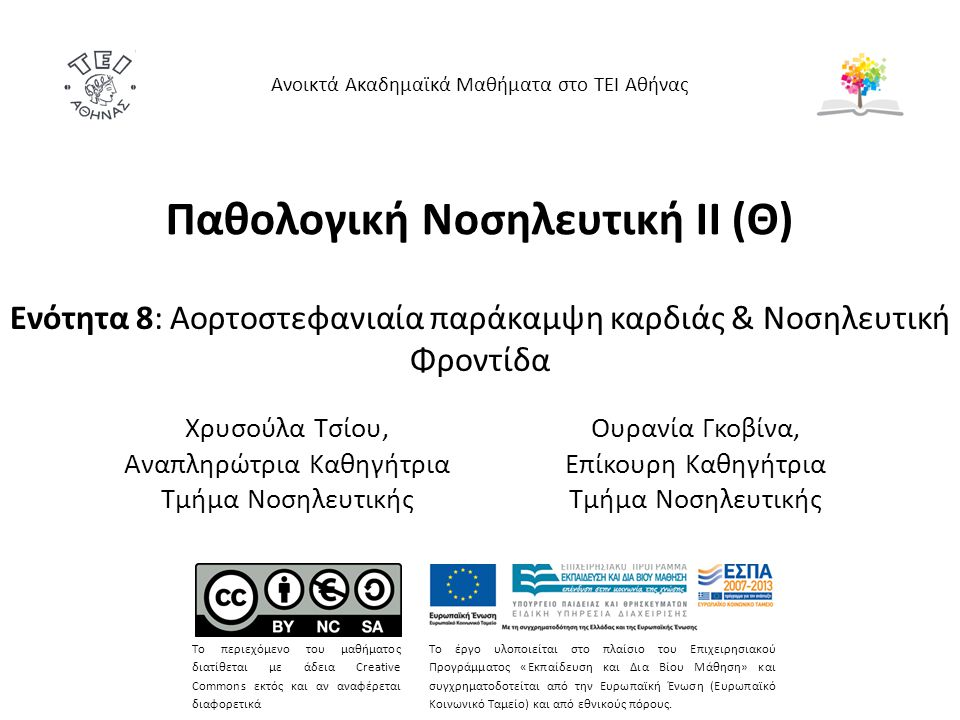 Παθολογική Νοσηλευτική ΙΙ (Θ) Ενότητα 8: Aορτοστεφανιαία παράκαμψη καρδιάς & Νοσηλευτική Φροντίδα Ανοικτά Ακαδημαϊκά Μαθήματα στο ΤΕΙ Αθήνας Το περιεχόμενο του μαθήματος διατίθεται με άδεια Creative Commons εκτός και αν αναφέρεται διαφορετικά Το έργο υλοποιείται στο πλαίσιο του Επιχειρησιακού Προγράμματος «Εκπαίδευση και Δια Βίου Μάθηση» και συγχρηματοδοτείται από την Ευρωπαϊκή Ένωση (Ευρωπαϊκό Κοινωνικό Ταμείο) και από εθνικούς πόρους.