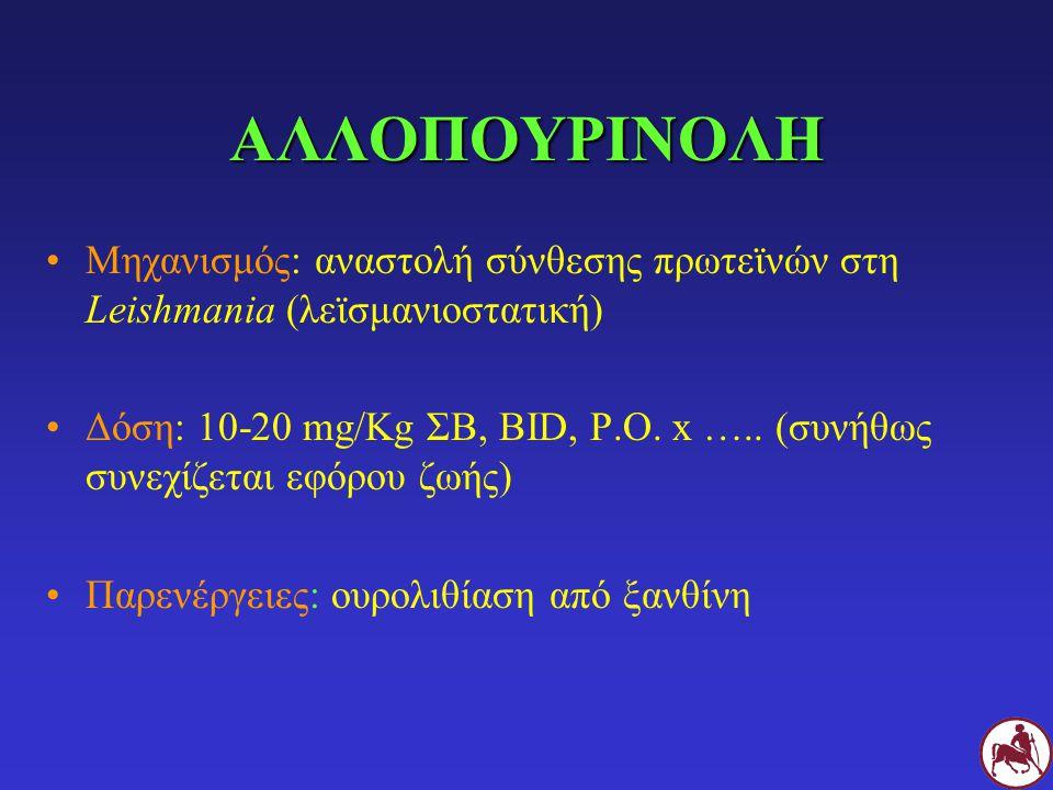 ΑΛΛΟΠΟΥΡΙΝΟΛΗ Μηχανισμός: αναστολή σύνθεσης πρωτεϊνών στη Leishmania (λεϊσμανιοστατική) Δόση: 10-20 mg/Kg ΣΒ, BID, P.O. x ….. (συνήθως συνεχίζεται εφό