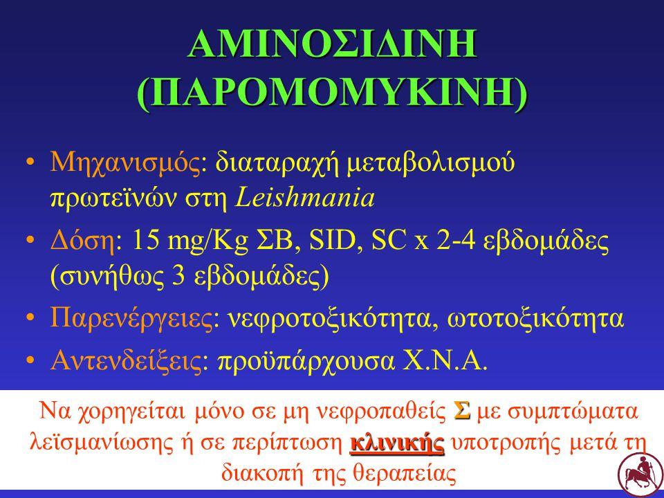 ΑΜΙΝΟΣΙΔΙΝΗ (ΠΑΡΟΜΟΜΥΚΙΝΗ) Μηχανισμός: διαταραχή μεταβολισμού πρωτεϊνών στη Leishmania Δόση: 15 mg/Kg ΣΒ, SID, SC x 2-4 εβδομάδες (συνήθως 3 εβδομάδες