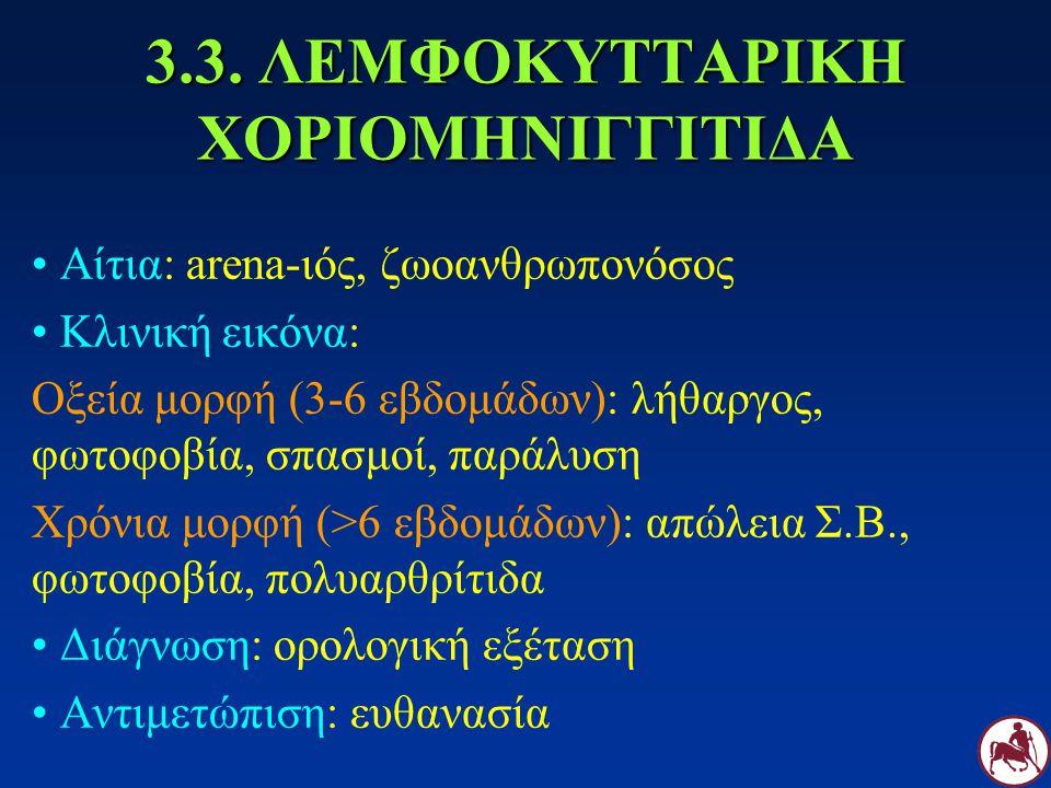 3.3. ΛΕΜΦΟΚΥΤΤΑΡΙΚΗ ΧΟΡΙΟΜΗΝΙΓΓΙΤΙΔΑ Αίτια: arena-ιός, ζωοανθρωπονόσος Κλινική εικόνα: Οξεία μορφή (3-6 εβδομάδων): λήθαργος, φωτοφοβία, σπασμοί, παρά