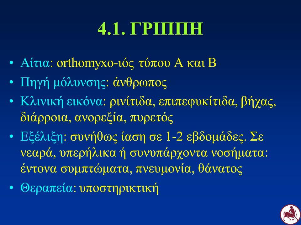 4.1. ΓΡΙΠΠΗ Αίτια: orthomyxo-ιός τύπου Α και Β Πηγή μόλυνσης: άνθρωπος Κλινική εικόνα: ρινίτιδα, επιπεφυκίτιδα, βήχας, διάρροια, ανορεξία, πυρετός Εξέ