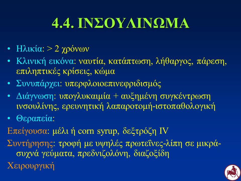 4.4. ΙΝΣΟΥΛΙΝΩΜΑ Ηλικία: > 2 χρόνων Κλινική εικόνα: ναυτία, κατάπτωση, λήθαργος, πάρεση, επιληπτικές κρίσεις, κώμα Συνυπάρχει: υπερφλοιοεπινεφριδισμός