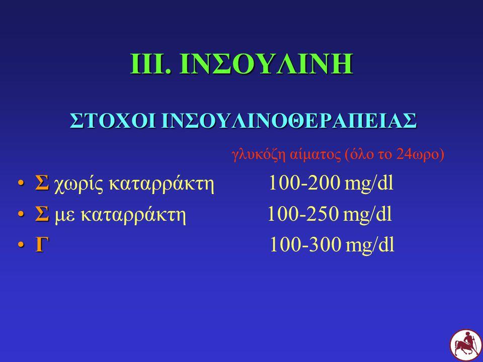 ΙΙΙ. ΙΝΣΟΥΛΙΝΗ ΣΤΟΧΟΙ ΙΝΣΟΥΛΙΝΟΘΕΡΑΠΕΙΑΣ γλυκόζη αίματος (όλο το 24ωρο) ΣΣ χωρίς καταρράκτη 100-200 mg/dl ΣΣ με καταρράκτη 100-250 mg/dl ΓΓ 100-300 mg