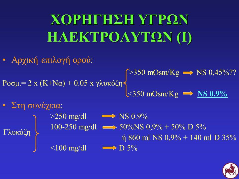 ΧΟΡΗΓΗΣΗ ΥΓΡΩΝ ΗΛΕΚΤΡΟΛΥΤΩΝ (Ι) Αρχική επιλογή ορού: >350 mOsm/Kg NS 0,45%?? Ροσμ.= 2 x (Κ+Να) + 0.05 x γλυκόζη <350 mOsm/Kg NS 0,9% Στη συνέχεια: >25