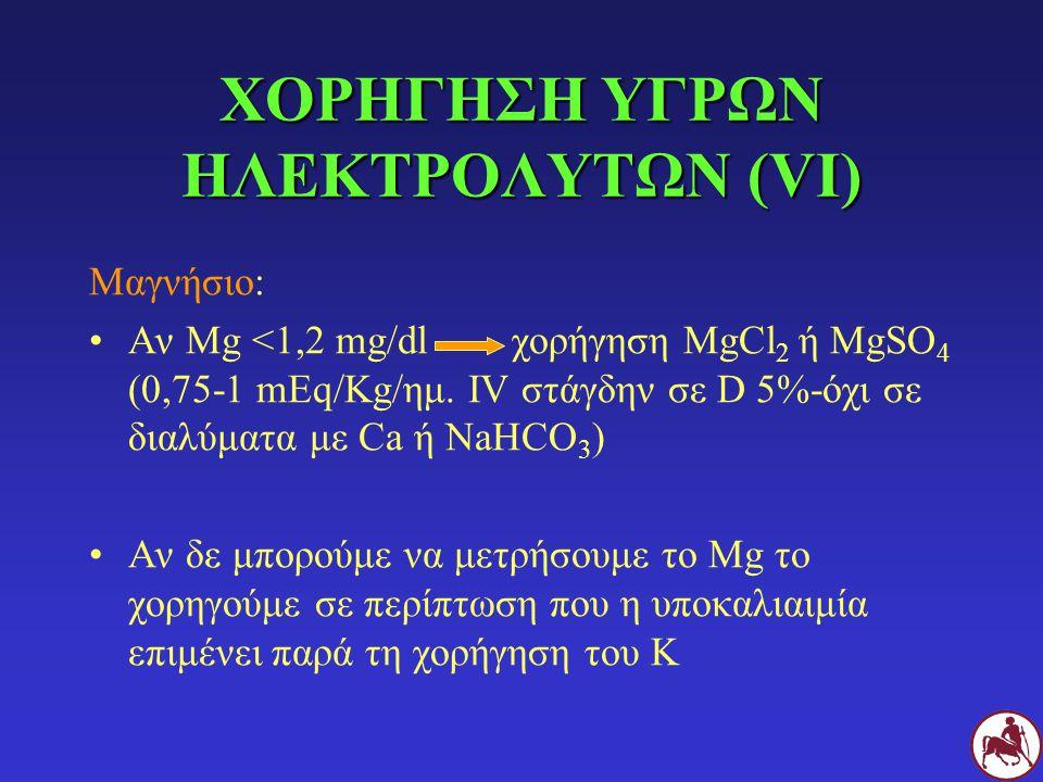 ΧΟΡΗΓΗΣΗ ΥΓΡΩΝ ΗΛΕΚΤΡΟΛΥΤΩΝ (VΙ) Μαγνήσιο: Αν Mg <1,2 mg/dl χορήγηση ΜgCl 2 ή MgSO 4 (0,75-1 mEq/Kg/ημ. IV στάγδην σε D 5%-όχι σε διαλύματα με Ca ή Na