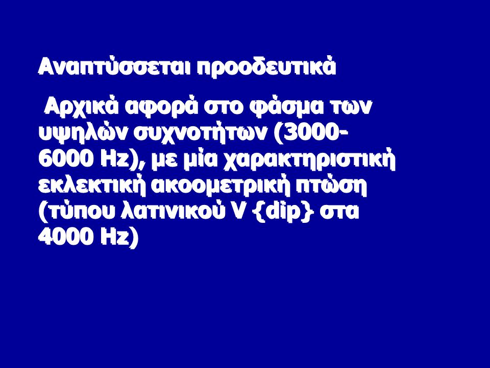 Αναπτύσσεται προοδευτικά Aρχικά αφορά στο φάσμα των υψηλών συχνοτήτων (3000- 6000 Hz), με μία χαρακτηριστική εκλεκτική ακοομετρική πτώση (τύπου λατινικού V {dip} στα 4000 Hz) Αναπτύσσεται προοδευτικά Aρχικά αφορά στο φάσμα των υψηλών συχνοτήτων (3000- 6000 Hz), με μία χαρακτηριστική εκλεκτική ακοομετρική πτώση (τύπου λατινικού V {dip} στα 4000 Hz)