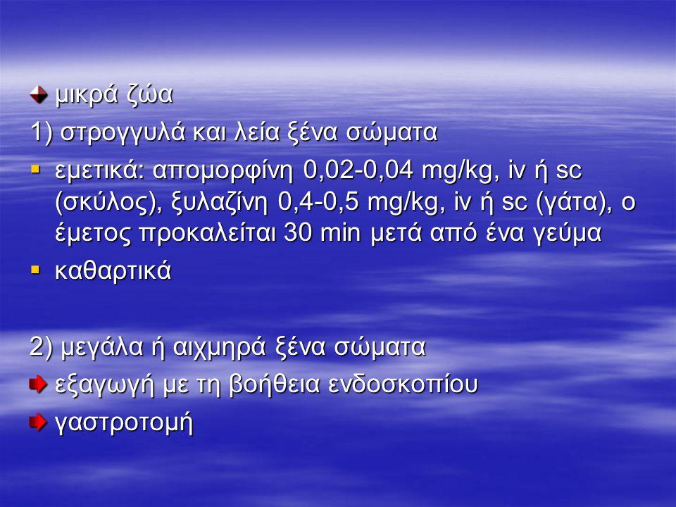 μικρά ζώα 1) στρογγυλά και λεία ξένα σώματα  εμετικά: απομορφίνη 0,02-0,04 mg/kg, iv ή sc (σκύλος), ξυλαζίνη 0,4-0,5 mg/kg, iv ή sc (γάτα), ο έμετος προκαλείται 30 min μετά από ένα γεύμα  καθαρτικά 2) μεγάλα ή αιχμηρά ξένα σώματα εξαγωγή με τη βοήθεια ενδοσκοπίου γαστροτομή