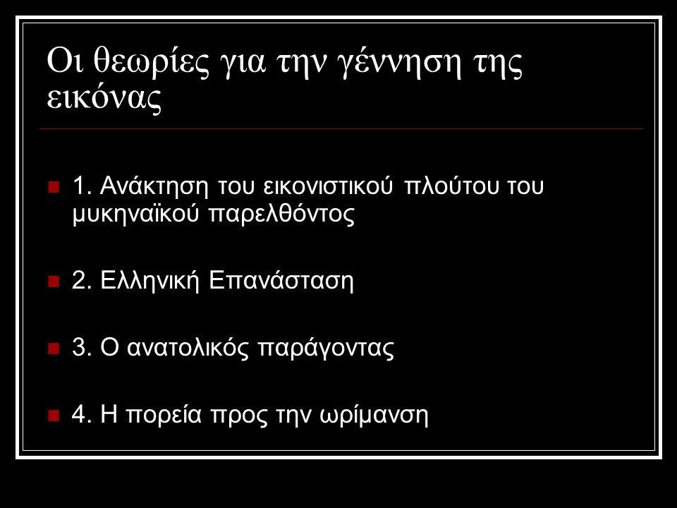 Οι θεωρίες για την γέννηση της εικόνας 1. Ανάκτηση του εικονιστικού πλούτου του μυκηναϊκού παρελθόντος 2. Ελληνική Επανάσταση 3. Ο ανατολικός παράγοντ