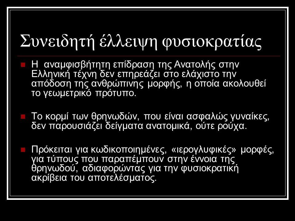 Συνειδητή έλλειψη φυσιοκρατίας Η αναμφισβήτητη επίδραση της Ανατολής στην Ελληνική τέχνη δεν επηρεάζει στο ελάχιστο την απόδοση της ανθρώπινης μορφής, η οποία ακολουθεί το γεωμετρικό πρότυπο.