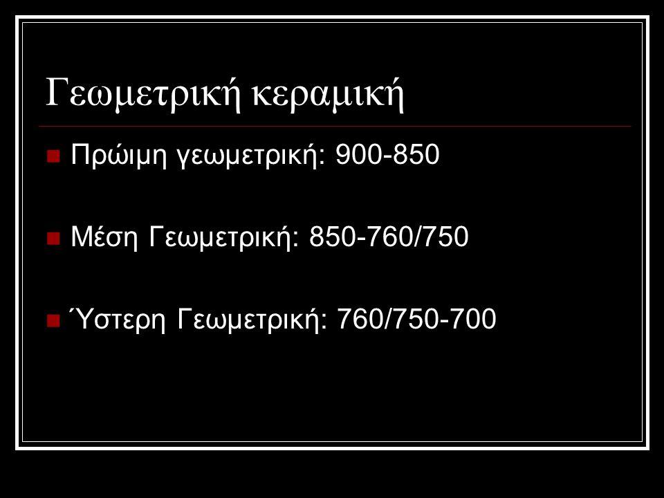Γεωμετρική κεραμική Πρώιμη γεωμετρική: 900-850 Μέση Γεωμετρική: 850-760/750 Ύστερη Γεωμετρική: 760/750-700