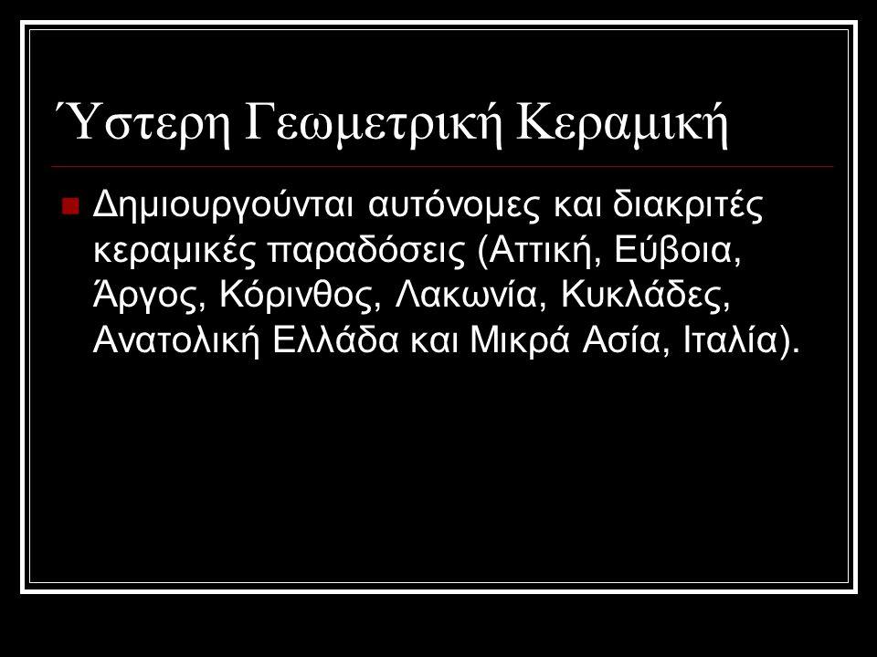Ύστερη Γεωμετρική Κεραμική Δημιουργούνται αυτόνομες και διακριτές κεραμικές παραδόσεις (Αττική, Εύβοια, Άργος, Κόρινθος, Λακωνία, Κυκλάδες, Ανατολική Ελλάδα και Μικρά Ασία, Ιταλία).