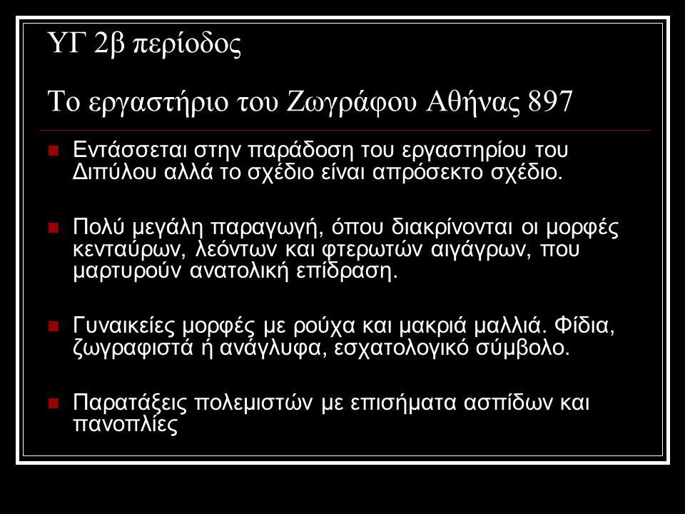 ΥΓ 2β περίοδος Το εργαστήριο του Ζωγράφου Αθήνας 897 Εντάσσεται στην παράδοση του εργαστηρίου του Διπύλου αλλά το σχέδιο είναι απρόσεκτο σχέδιο.
