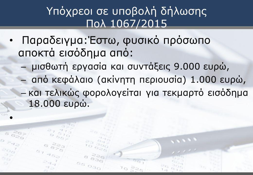 Υπόχρεοι σε υποβολή δήλωσης Πολ 1067/2015 Παραδειγμα:Έστω, φυσικό πρόσωπο αποκτά εισόδημα από: – μισθωτή εργασία και συντάξεις 9.000 ευρώ, – από κεφάλαιο (ακίνητη περιουσία) 1.000 ευρώ, – και τελικώς φορολογείται για τεκμαρτό εισόδημα 18.000 ευρώ.