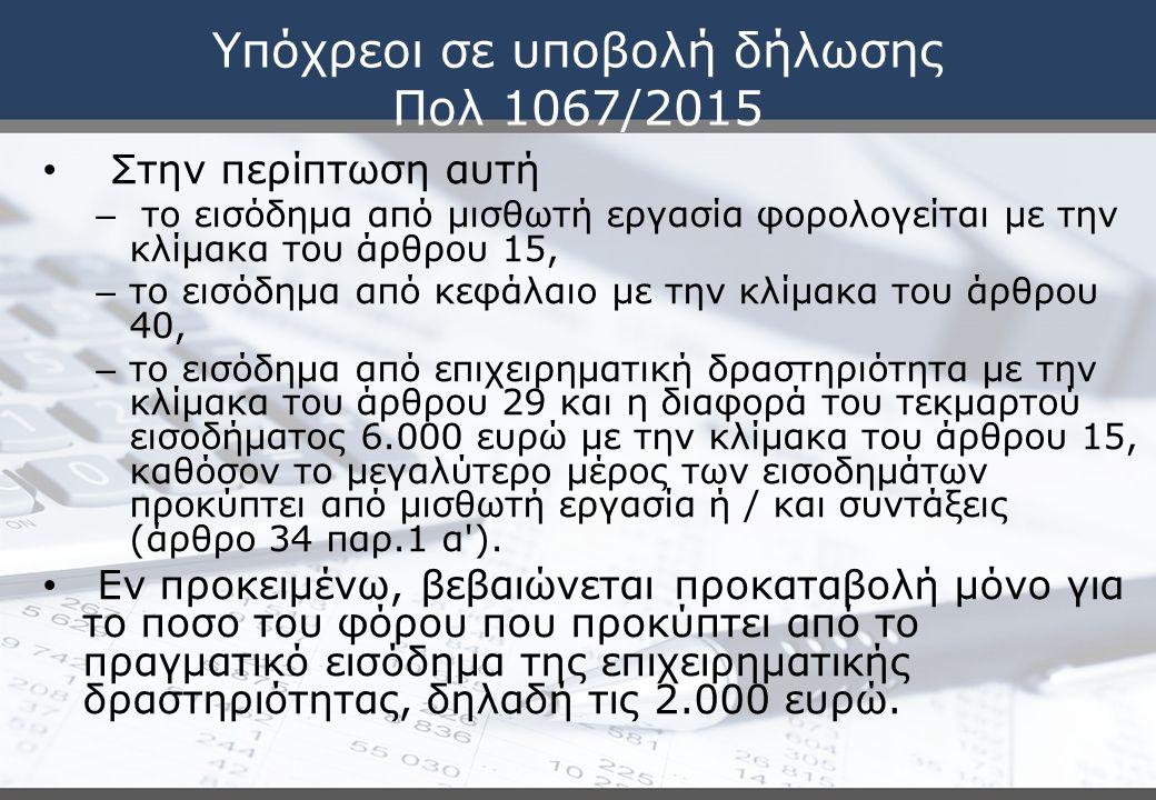 Υπόχρεοι σε υποβολή δήλωσης Πολ 1067/2015 Στην περίπτωση αυτή – το εισόδημα από μισθωτή εργασία φορολογείται με την κλίμακα του άρθρου 15, – το εισόδημα από κεφάλαιο με την κλίμακα του άρθρου 40, – το εισόδημα από επιχειρηματική δραστηριότητα με την κλίμακα του άρθρου 29 και η διαφορά του τεκμαρτού εισοδήματος 6.000 ευρώ με την κλίμακα του άρθρου 15, καθόσον το μεγαλύτερο μέρος των εισοδημάτων προκύπτει από μισθωτή εργασία ή / και συντάξεις (άρθρο 34 παρ.1 α ).