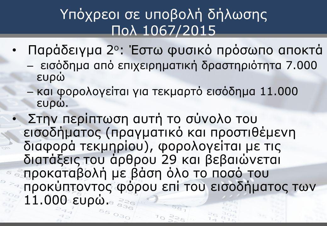 Υπόχρεοι σε υποβολή δήλωσης Πολ 1067/2015 Παράδειγμα 2 ο : Έστω φυσικό πρόσωπο αποκτά – εισόδημα από επιχειρηματική δραστηριότητα 7.000 ευρώ – και φορολογείται για τεκμαρτό εισόδημα 11.000 ευρώ.