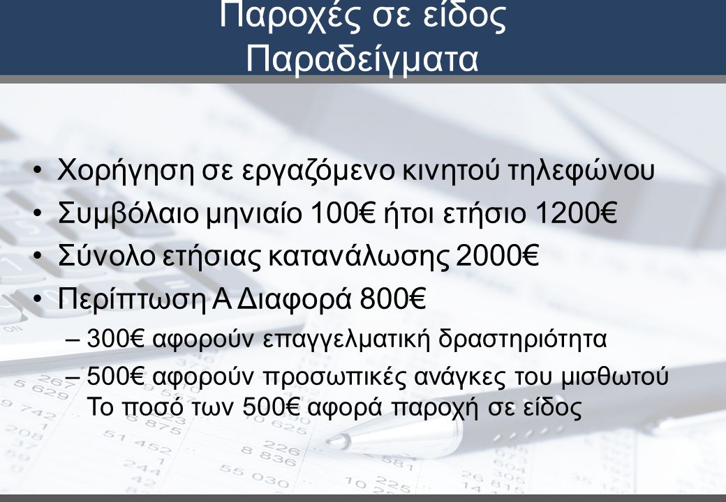 Παροχές σε είδος Παραδείγματα Χορήγηση σε εργαζόμενο κινητού τηλεφώνου Συμβόλαιο μηνιαίο 100€ ήτοι ετήσιο 1200€ Σύνολο ετήσιας κατανάλωσης 2000€ Περίπτωση Α Διαφορά 800€ –300€ αφορούν επαγγελματική δραστηριότητα –500€ αφορούν προσωπικές ανάγκες του μισθωτού Το ποσό των 500€ αφορά παροχή σε είδος