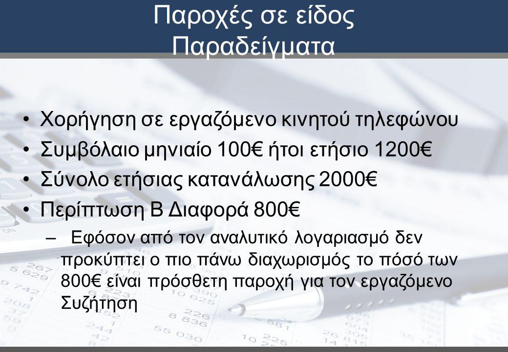 Παροχές σε είδος Παραδείγματα Χορήγηση σε εργαζόμενο κινητού τηλεφώνου Συμβόλαιο μηνιαίο 100€ ήτοι ετήσιο 1200€ Σύνολο ετήσιας κατανάλωσης 2000€ Περίπτωση Β Διαφορά 800€ – Εφόσον από τον αναλυτικό λογαριασμό δεν προκύπτει ο πιο πάνω διαχωρισμός το πόσό των 800€ είναι πρόσθετη παροχή για τον εργαζόμενο Συζήτηση