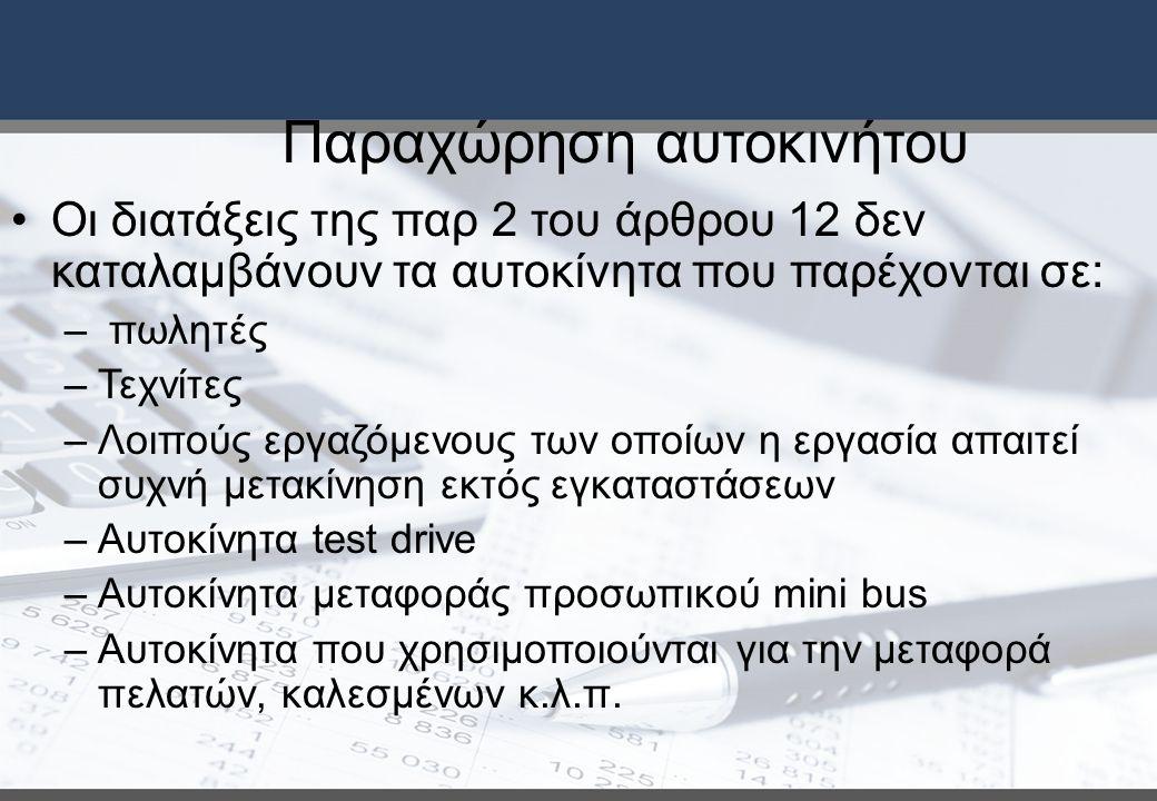 Παραχώρηση αυτοκινήτου Οι διατάξεις της παρ 2 του άρθρου 12 δεν καταλαμβάνουν τα αυτοκίνητα που παρέχονται σε: – πωλητές –Τεχνίτες –Λοιπούς εργαζόμενους των οποίων η εργασία απαιτεί συχνή μετακίνηση εκτός εγκαταστάσεων –Αυτοκίνητα test drive –Αυτοκίνητα μεταφοράς προσωπικού mini bus –Αυτοκίνητα που χρησιμοποιούνται για την μεταφορά πελατών, καλεσμένων κ.λ.π.