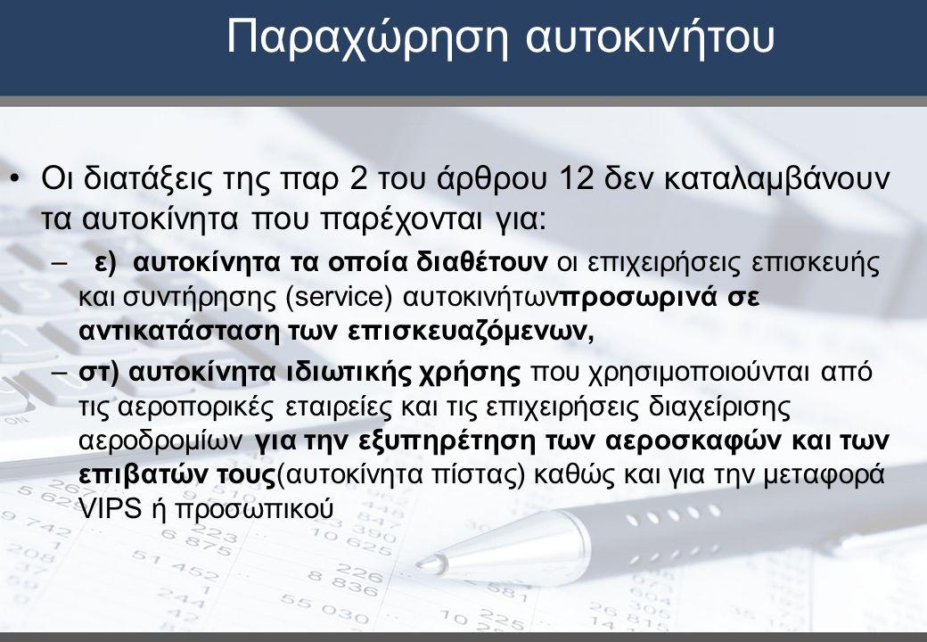 Παραχώρηση αυτοκινήτου Οι διατάξεις της παρ 2 του άρθρου 12 δεν καταλαμβάνουν τα αυτοκίνητα που παρέχονται για: – ε) αυτοκίνητα τα οποία διαθέτουν οι επιχειρήσεις επισκευής και συντήρησης (service) αυτοκινήτωνπροσωρινά σε αντικατάσταση των επισκευαζόμενων, –στ) αυτοκίνητα ιδιωτικής χρήσης που χρησιμοποιούνται από τις αεροπορικές εταιρείες και τις επιχειρήσεις διαχείρισης αεροδρομίων για την εξυπηρέτηση των αεροσκαφών και των επιβατών τους(αυτοκίνητα πίστας) καθώς και για την μεταφορά VIPS ή προσωπικού
