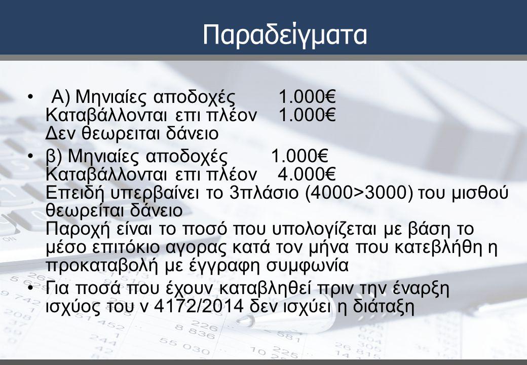 Παραδείγματα Α) Μηνιαίες αποδοχές 1.000€ Καταβάλλονται επι πλέον 1.000€ Δεν θεωρειται δάνειο β) Μηνιαίες αποδοχές 1.000€ Καταβάλλονται επι πλέον 4.000€ Επειδή υπερβαίνει το 3πλάσιο (4000>3000) του μισθού θεωρείται δάνειο Παροχή είναι το ποσό που υπολογίζεται με βάση το μέσο επιτόκιο αγορας κατά τον μήνα που κατεβλήθη η προκαταβολή με έγγραφη συμφωνία Για ποσά που έχουν καταβληθεί πριν την έναρξη ισχύος του ν 4172/2014 δεν ισχύει η διάταξη