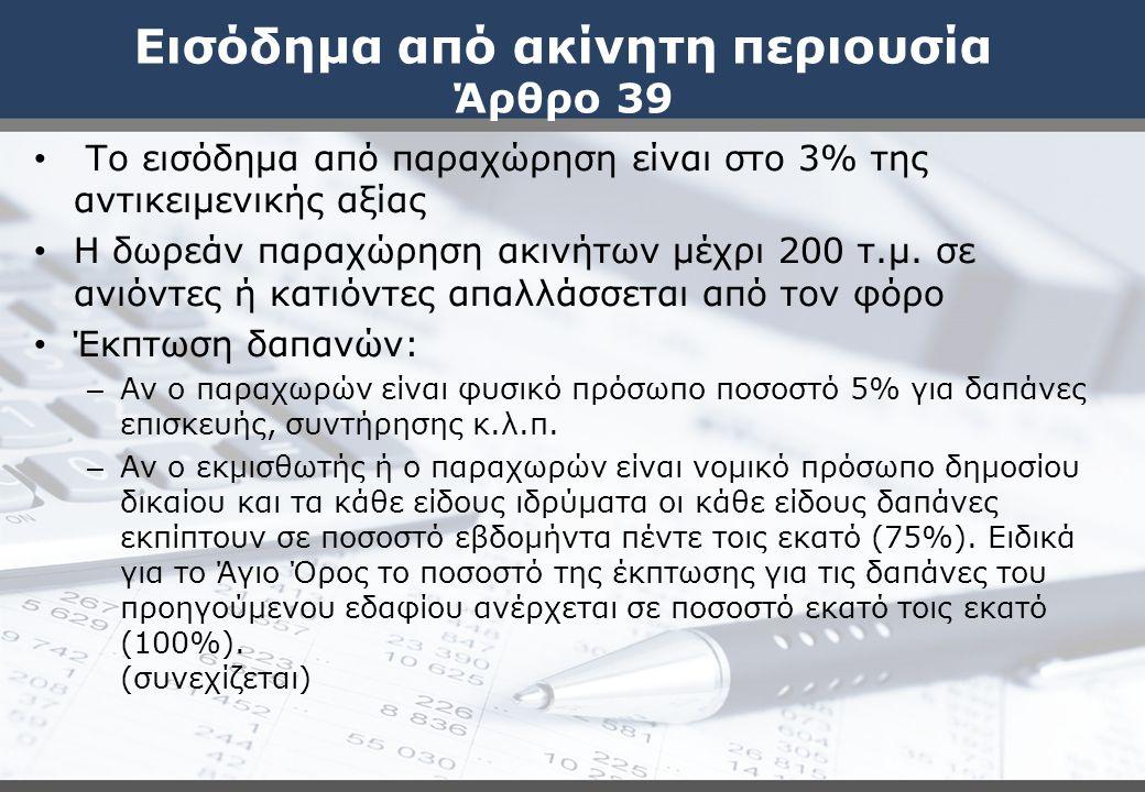 Εισόδημα από ακίνητη περιουσία Άρθρο 39 Το εισόδημα από παραχώρηση είναι στο 3% της αντικειμενικής αξίας Η δωρεάν παραχώρηση ακινήτων μέχρι 200 τ.μ.