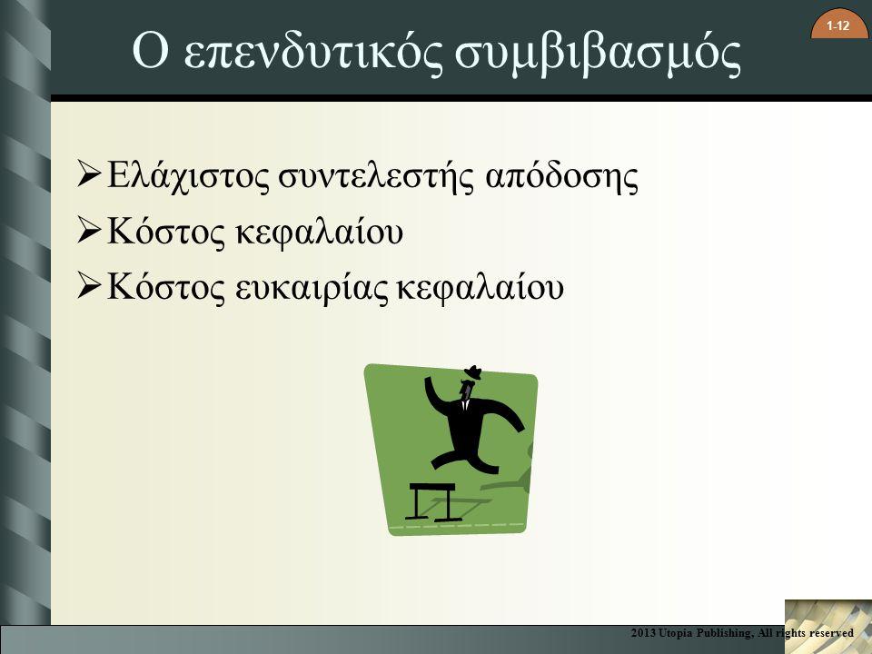 1-12 Ο επενδυτικός συμβιβασμός  Ελάχιστος συντελεστής απόδοσης  Κόστος κεφαλαίου  Κόστος ευκαιρίας κεφαλαίου 2013 Utopia Publishing, All rights reserved