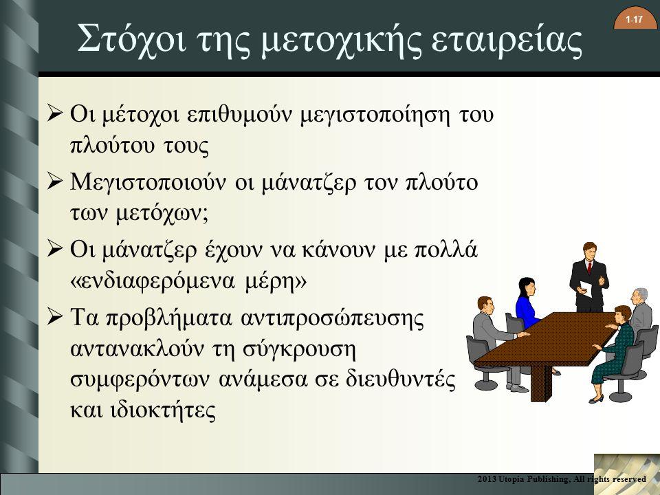 1-17 Στόχοι της μετοχικής εταιρείας  Οι μέτοχοι επιθυμούν μεγιστοποίηση του πλούτου τους  Μεγιστοποιούν οι μάνατζερ τον πλούτο των μετόχων;  Οι μάνατζερ έχουν να κάνουν με πολλά «ενδιαφερόμενα μέρη»  Τα προβλήματα αντιπροσώπευσης αντανακλούν τη σύγκρουση συμφερόντων ανάμεσα σε διευθυντές και ιδιοκτήτες 2013 Utopia Publishing, All rights reserved