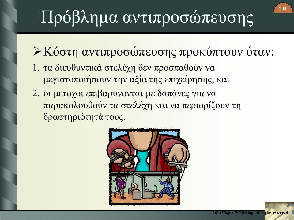 1-19 Πρόβλημα αντιπροσώπευσης  Κόστη αντιπροσώπευσης προκύπτουν όταν: 1.τα διευθυντικά στελέχη δεν προσπαθούν να μεγιστοποιήσουν την αξία της επιχείρησης, και 2.οι μέτοχοι επιβαρύνονται με δαπάνες για να παρακολουθούν τα στελέχη και να περιορίζουν τη δραστηριότητά τους.