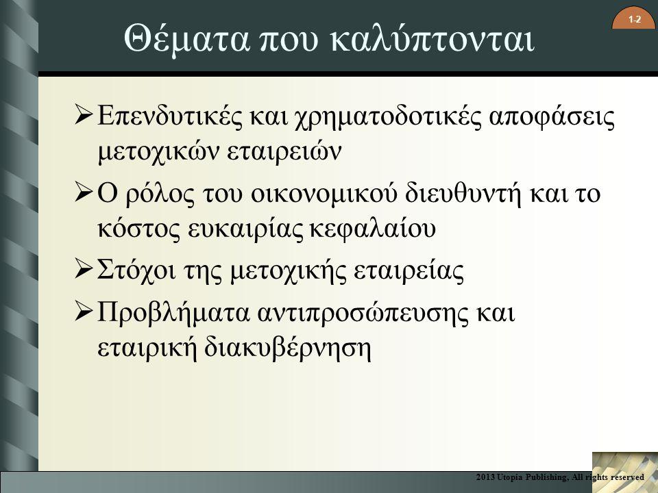 1-2 Θέματα που καλύπτονται  Επενδυτικές και χρηματοδοτικές αποφάσεις μετοχικών εταιρειών  Ο ρόλος του οικονομικού διευθυντή και το κόστος ευκαιρίας κεφαλαίου  Στόχοι της μετοχικής εταιρείας  Προβλήματα αντιπροσώπευσης και εταιρική διακυβέρνηση 2013 Utopia Publishing, All rights reserved