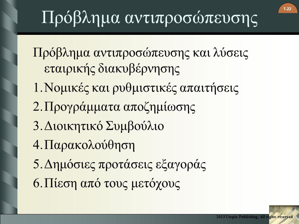 1-22 Πρόβλημα αντιπροσώπευσης Πρόβλημα αντιπροσώπευσης και λύσεις εταιρικής διακυβέρνησης 1.Νομικές και ρυθμιστικές απαιτήσεις 2.Προγράμματα αποζημίωσης 3.Διοικητικό Συμβούλιο 4.Παρακολούθηση 5.Δημόσιες προτάσεις εξαγοράς 6.Πίεση από τους μετόχους 2013 Utopia Publishing, All rights reserved