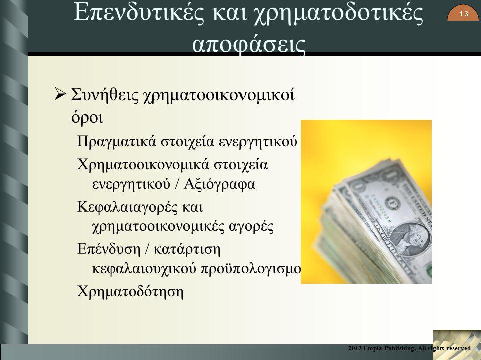 1-3  Συνήθεις χρηματοοικονομικοί όροι Πραγματικά στοιχεία ενεργητικού Χρηματοοικονομικά στοιχεία ενεργητικού / Αξιόγραφα Κεφαλαιαγορές και χρηματοοικονομικές αγορές Επένδυση / κατάρτιση κεφαλαιουχικού προϋπολογισμού Χρηματοδότηση Επενδυτικές και χρηματοδοτικές αποφάσεις 2013 Utopia Publishing, All rights reserved