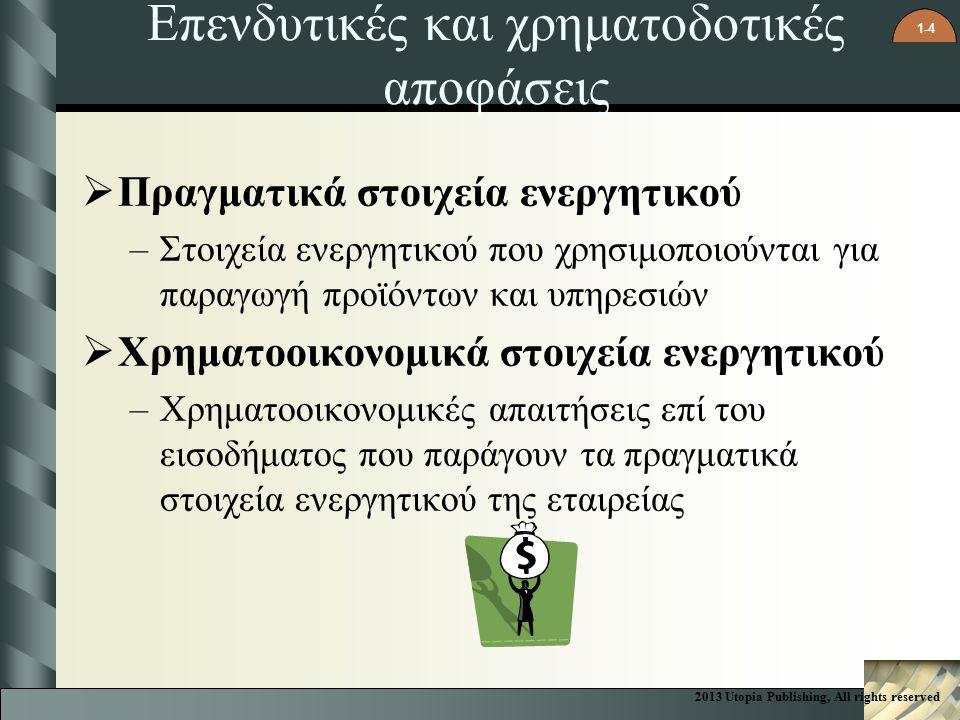 1-4 Επενδυτικές και χρηματοδοτικές αποφάσεις  Πραγματικά στοιχεία ενεργητικού –Στοιχεία ενεργητικού που χρησιμοποιούνται για παραγωγή προϊόντων και υπηρεσιών  Χρηματοοικονομικά στοιχεία ενεργητικού –Χρηματοοικονομικές απαιτήσεις επί του εισοδήματος που παράγουν τα πραγματικά στοιχεία ενεργητικού της εταιρείας 2013 Utopia Publishing, All rights reserved