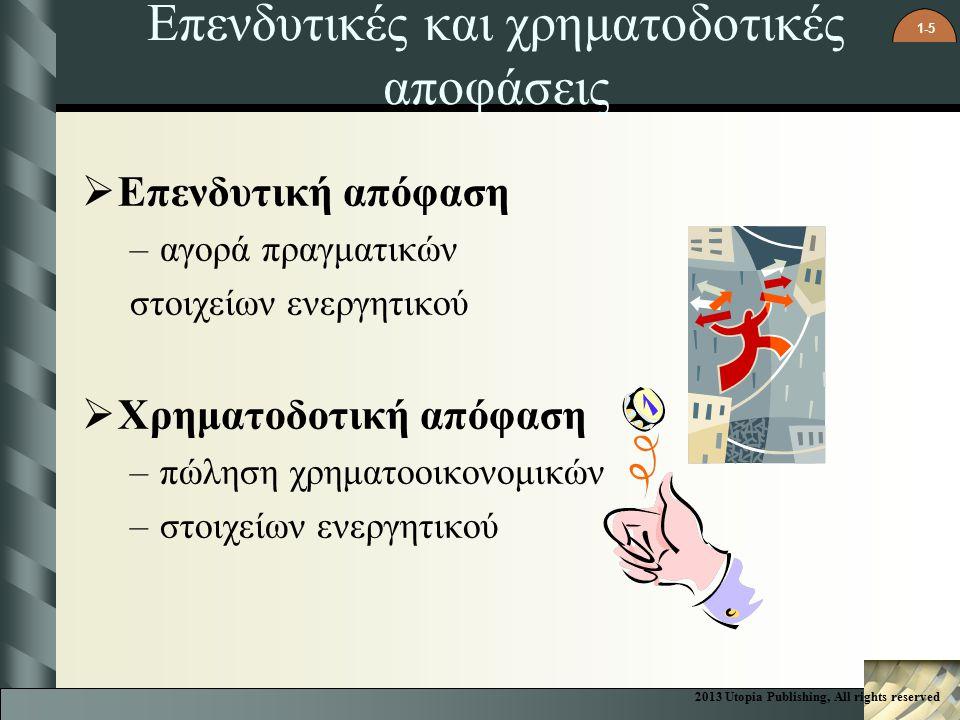 1-5 Επενδυτικές και χρηματοδοτικές αποφάσεις  Επενδυτική απόφαση –αγορά πραγματικών στοιχείων ενεργητικού  Χρηματοδοτική απόφαση –πώληση χρηματοοικονομικών –στοιχείων ενεργητικού 2013 Utopia Publishing, All rights reserved